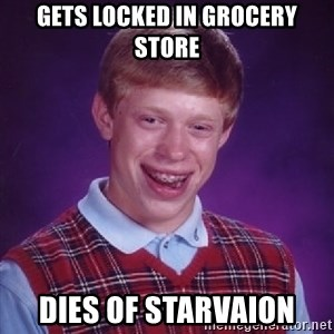 Bad Luck Brian - Gets locked in grocery store Dies of starvaion