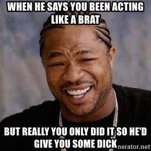 Yo Dawg - when he says you been acting like a brat but really you only did it so he'd give you some dick