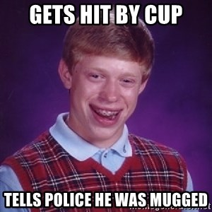 Bad Luck Brian - Gets hit by cup Tells police he was mugged