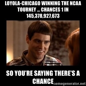 Lloyd-So you're saying there's a chance! - Loyola-Chicago winning the NCAA Tourney ... chances 1 in 145,378,927,673 So you're saying there's a chance
