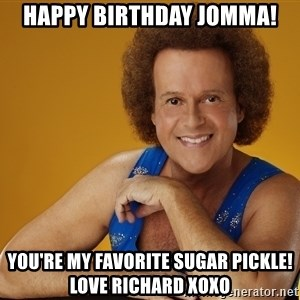 Gay Richard Simmons - Happy birthday Jomma! You're my favorite sugar pickle!  Love Richard XOXO