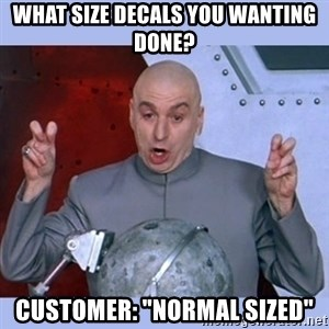 """Dr Evil meme - What size decals you wanting done? Customer: """"normal sized"""""""