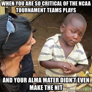 Skeptical 3rd World Kid - When you are so critical of the NCAA Tournament Teams plays And your Alma Mater didn't even make the NIT
