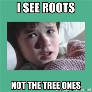 sixth sense - I see Roots not the tree ones