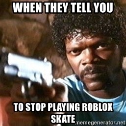 Pulp Fiction - When they tell you to stop playing roblox skate