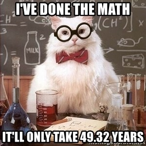 Chemistry Cat - I've done the math It'll only take 49.32 years