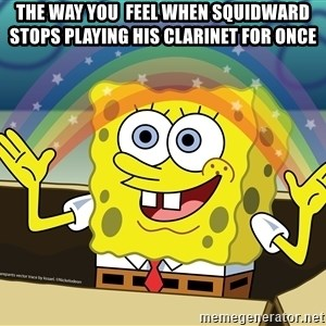spongebob rainbow - The way you  feel when squidward stops playing his clarinet for once