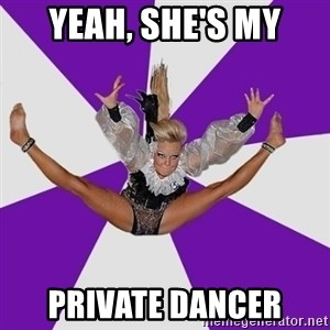 Disco dancer - Yeah, she's my private dancer