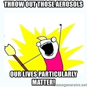 All the things - throw out those aerosols our lives particularly matter!