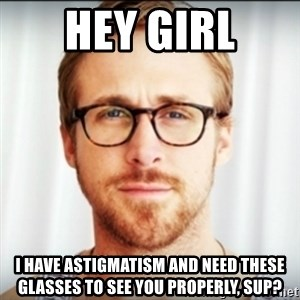 Ryan Gosling Hey Girl 3 - Hey girl I have astigmatism and need these glasses to see you properly, sup?