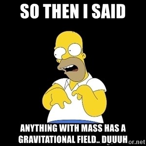 look-marge - so then i said  anything with mass has a gravitational field.. duuuh