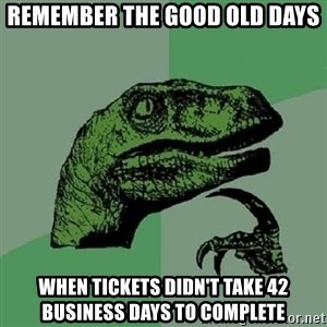 Philosoraptor - Remember the good old days when tickets didn't take 42 business days to complete