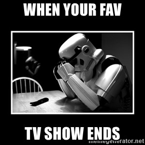 Sad Trooper - when your fav tv show ends