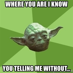 Advice Yoda Gives - Where you are I know you telling me without...