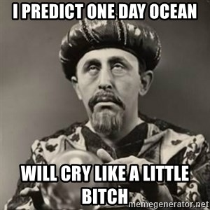 Dramatic Fortune Teller - I predict one day Ocean Will cry like a little bitch