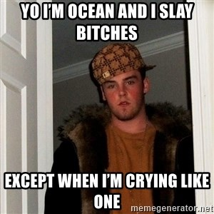 Scumbag Steve - Yo I'm Ocean and I slay bitches   Except when I'm crying like one