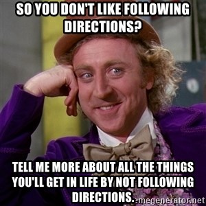 Willy Wonka - So you don't like following directions? Tell me more about all the things you'll get in life by not following directions.