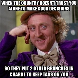Willy Wonka - when the country doesn't trust you alone to make good decisions so they put 2 other branches in charge to keep tabs on you