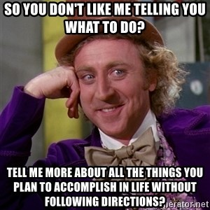 Willy Wonka - So you don't like me telling you what to do? Tell me more about all the things you plan to accomplish in life without following directions?