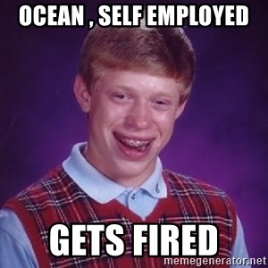 Bad Luck Brian - Ocean , self employed  Gets fired