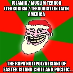 Santa Claus Troll Face - Islamic / Muslim Terror (Terrorism / Terrorist) in Latin America  The Rapa Nui (Polynesian) of Easter Island Chile and Pacific