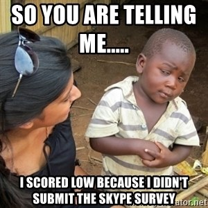 Skeptical 3rd World Kid - So you are telling me.....           I scored low because I didn't submit the Skype Survey