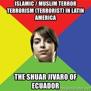 Non Jealous Girl - Islamic / Muslim Terror Terrorism (Terrorist) in Latin America  The Shuar Jivaro of Ecuador