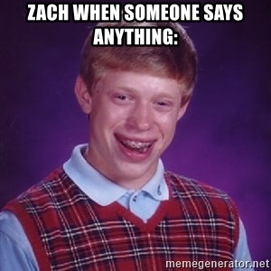 Bad Luck Brian - Zach when someone says anything: