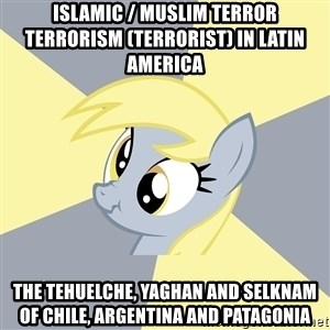 Badvice Derpy - Islamic / Muslim Terror Terrorism (Terrorist) in Latin America  The Tehuelche, Yaghan and Selknam of Chile, Argentina and Patagonia