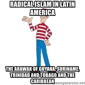 Where's Waldo - Radical Islam in Latin America  The Arawak of Guyana, Suriname, Trinidad and Tobago and the Caribbean