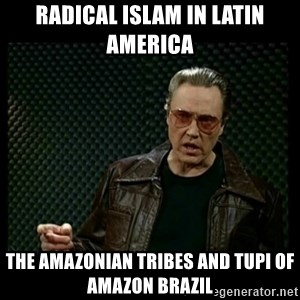 Christopher Walken Cowbell - Radical Islam in Latin America  The Amazonian Tribes and Tupi of Amazon Brazil