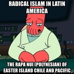 Sad Zoidberg - Radical Islam in Latin America  The Rapa Nui (Polynesian) of Easter Island Chile and Pacific