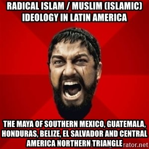 THIS IS SPARTAAA!!11!1 - Radical Islam / Muslim (Islamic) Ideology in Latin America  The Maya of Southern Mexico, Guatemala, Honduras, Belize, El Salvador and Central America Northern Triangle
