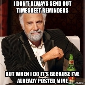 The Most Interesting Man In The World - I DON'T ALWAYS SEND OUT TIMESHEET REMINDERS bUT WHEN I DO IT'S BECAUSE I'VE ALREADY POSTED MINE