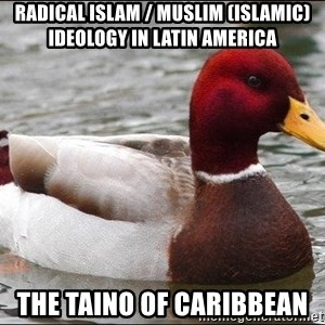Malicious advice mallard - Radical Islam / Muslim (Islamic) Ideology in Latin America  The Taino of Caribbean
