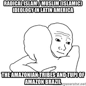 I know that feel bro blank - Radical Islam / Muslim (Islamic) Ideology in Latin America  The Amazonian Tribes and Tupi of Amazon Brazil