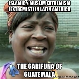 Ain't nobody got time fo dat so - Islamic / Muslim Extremism (Extremist) in Latin America  The Garifuna of Guatemala