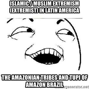 Yeah....Sure - Islamic / Muslim Extremism (Extremist) in Latin America  The Amazonian Tribes and Tupi of Amazon Brazil