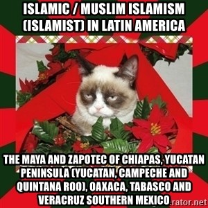 GRUMPY CAT ON CHRISTMAS - Islamic / Muslim Islamism (Islamist) in Latin America  The Maya and Zapotec of Chiapas, Yucatan Peninsula (Yucatan, Campeche and Quintana Roo), Oaxaca, Tabasco and Veracruz Southern Mexico