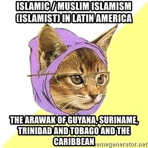 Hipster Cat - Islamic / Muslim Islamism (Islamist) in Latin America  The Arawak of Guyana, Suriname, Trinidad and Tobago and the Caribbean