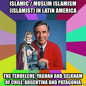 mr rogers  - Islamic / Muslim Islamism (Islamist) in Latin America  The Tehuelche, Yaghan and Selknam of Chile, Argentina and Patagonia