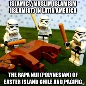 Beating a Dead Horse stormtrooper - Islamic / Muslim Islamism (Islamist) in Latin America  The Rapa Nui (Polynesian) of Easter Island Chile and Pacific