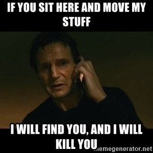 liam neeson taken - IF YOU SIT HERE AND MOVE MY STUFF I WILL FIND YOU, AND I WILL KILL YOU