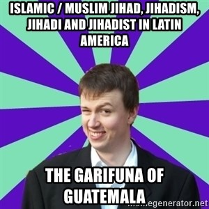 Pick Up Perv - Islamic / Muslim Jihad, Jihadism, Jihadi and Jihadist in Latin America  The Garifuna of Guatemala