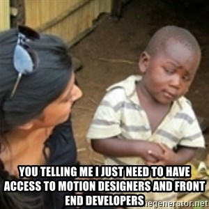 Skeptical african kid  - You telling me I just need to have access to motion designers and front end developers
