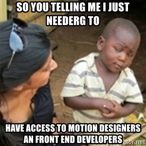 Skeptical african kid  - So you telling me I just needErg to  Have access to motion designers an front end developers