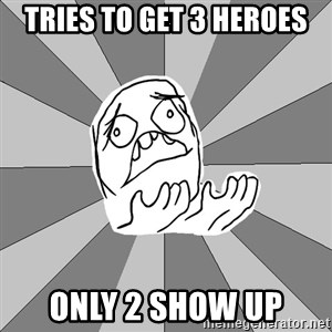 Whyyy??? - TRIES TO GET 3 HEROES ONLY 2 SHOW UP