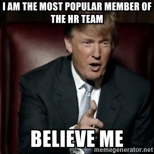 Donald Trump - I am the most popular member of the HR team believe me