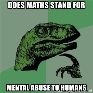 Philosoraptor - Does maths stand for Mental abuse to humans