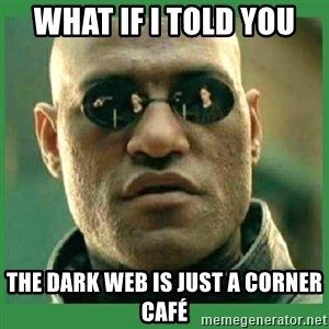 Matrix Morpheus - What if I told you The dark web is just a corner café